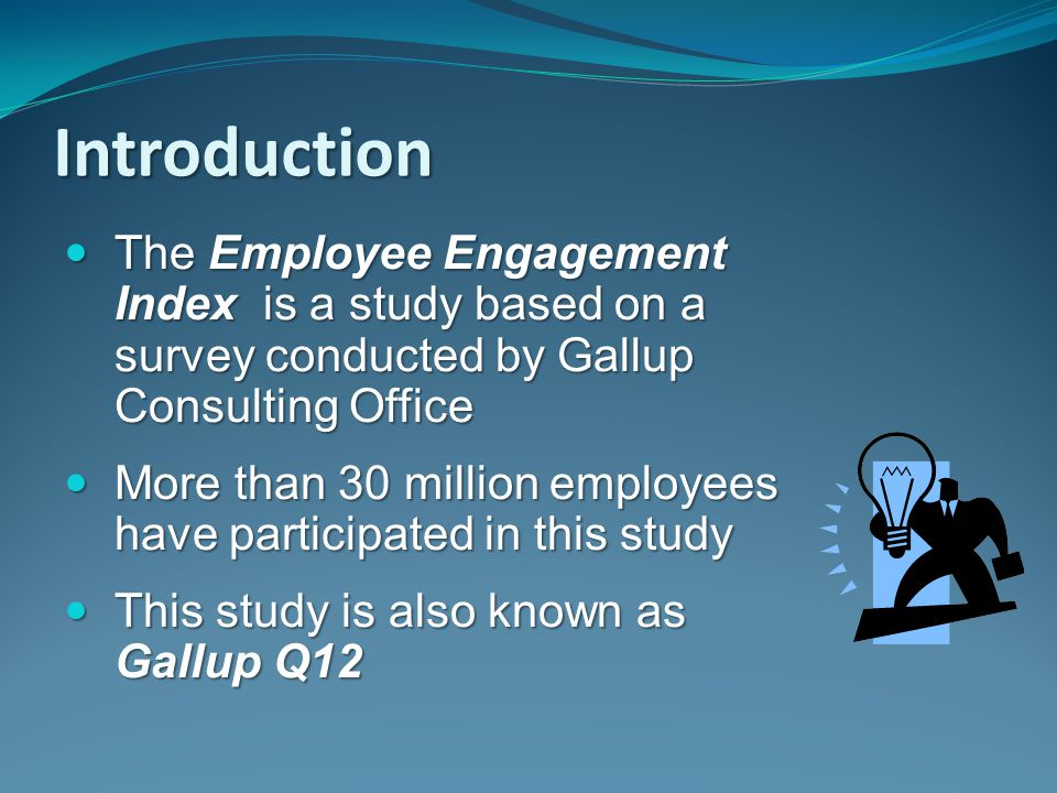 Introduction The Employee Engagement Index is a study based on a survey conducted by Gallup Consulting Office The Employee Engagement Index is a study