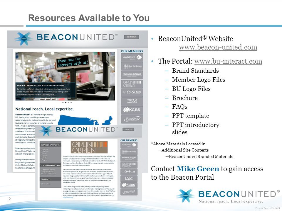 2 © 2012 BeaconUnited ® Resources Available to You BeaconUnited ® Website www.beacon-united.com The Portal: www.bu-interact.comwww.bu-interact.com – Brand Standards – Member Logo Files – BU Logo Files – Brochure – FAQs – PPT template – PPT introductory slides *Above Materials Located in --Additional Site Contents --BeaconUnited Branded Materials Contact Mike Green to gain access to the Beacon Portal