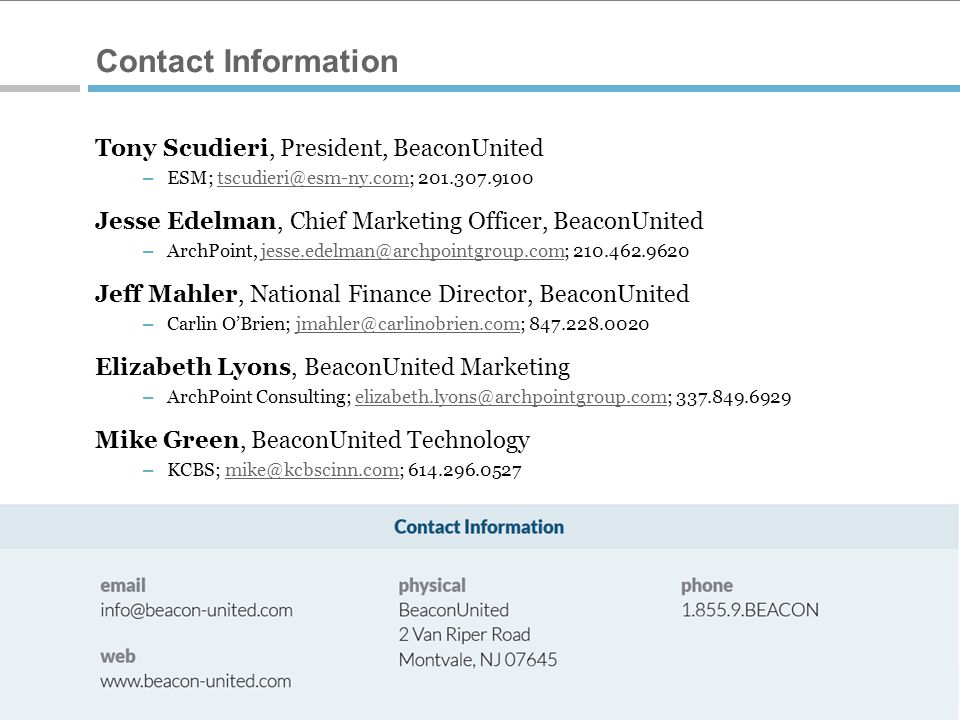 3 © 2012 BeaconUnited ® Contact Information Tony Scudieri, President, BeaconUnited – ESM; tscudieri@esm-ny.com; 201.307.9100tscudieri@esm-ny.com Jesse Edelman, Chief Marketing Officer, BeaconUnited – ArchPoint, jesse.edelman@archpointgroup.com; 210.462.9620jesse.edelman@archpointgroup.com Jeff Mahler, National Finance Director, BeaconUnited – Carlin O'Brien; jmahler@carlinobrien.com; 847.228.0020jmahler@carlinobrien.com Elizabeth Lyons, BeaconUnited Marketing – ArchPoint Consulting; elizabeth.lyons@archpointgroup.com; 337.849.6929elizabeth.lyons@archpointgroup.com Mike Green, BeaconUnited Technology – KCBS; mike@kcbscinn.com; 614.296.0527mike@kcbscinn.com
