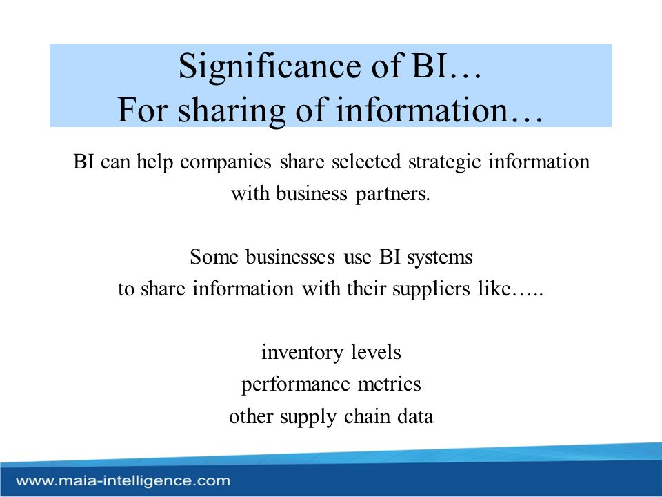 Significance of BI… For improving performance… BI applications can enhance communication among departments, coordinate activities, and enable companies to respond more quickly to changes (e.g., in financial conditions, customer preferences, supply chain operations, etc.).