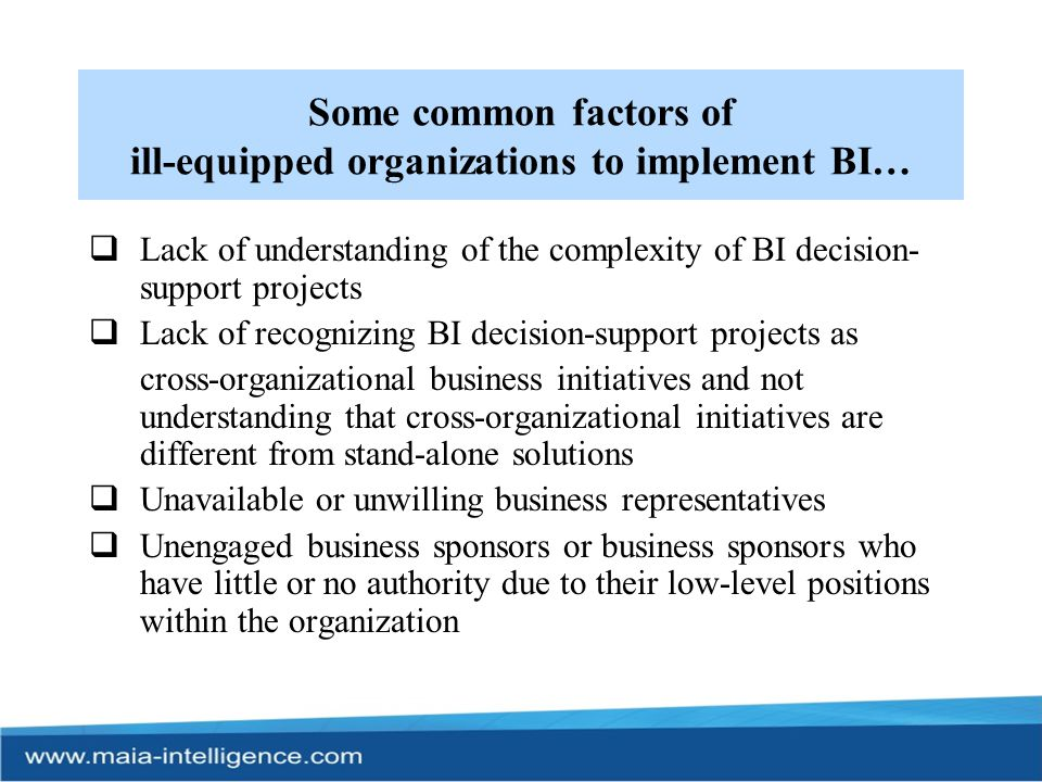 Some common factors of ill-equipped organizations to implement BI…  Lack of skilled and available staff as well as suboptimum staff utilization  Inappropriate project team structure and dynamics  No software release concept (no iterative development method)  No work breakdown structure (no methodology)  Ineffective project management (only project administration)  No business analysis and no standardization activities  No appreciation of the impact of dirty data on business profitability  No understanding of the necessity for and the usage of meta data  Too much reliance on disparate methods and tools (the silver bullet syndrome)
