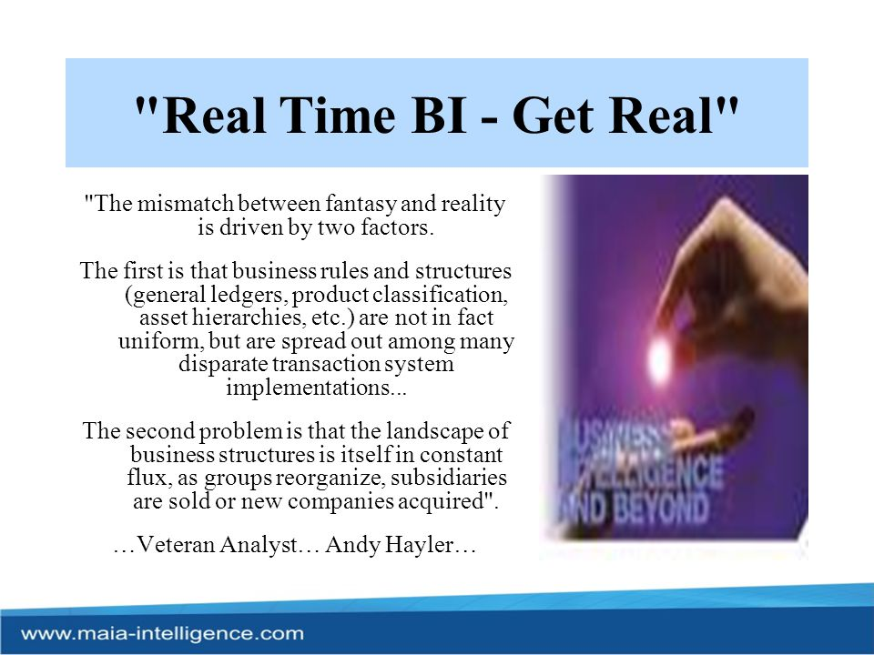 Real Time BI…a pipe dream As long as Business Intelligence relies upon some kind of data warehouse structure (including web-based virtual data warehouses ), data will have to be converted into a lowest common denominator consistent set. When it comes to dealing with multiple, disparate data sources and the constantly changing, often volatile, business environment which requires tweaking and restructuring of IT systems, getting BI data in a genuinely true, real time format remains, a pipe dream.....Hayler
