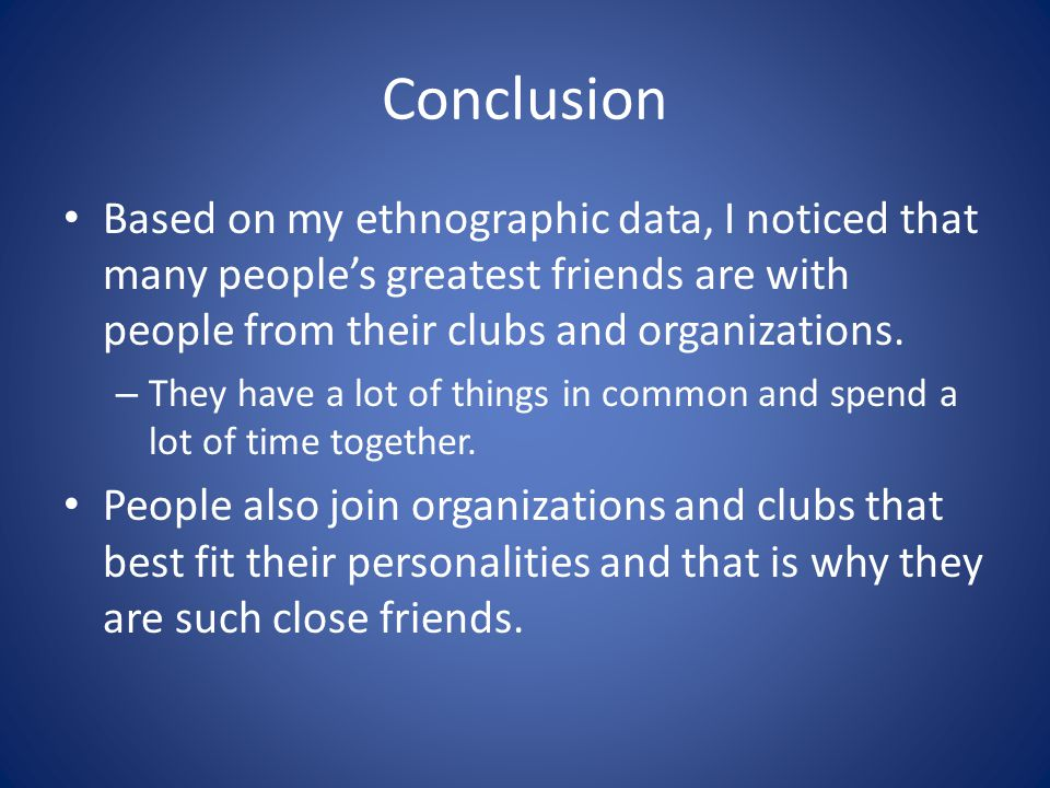 Conclusion Based on my ethnographic data, I noticed that many people's greatest friends are with people from their clubs and organizations.