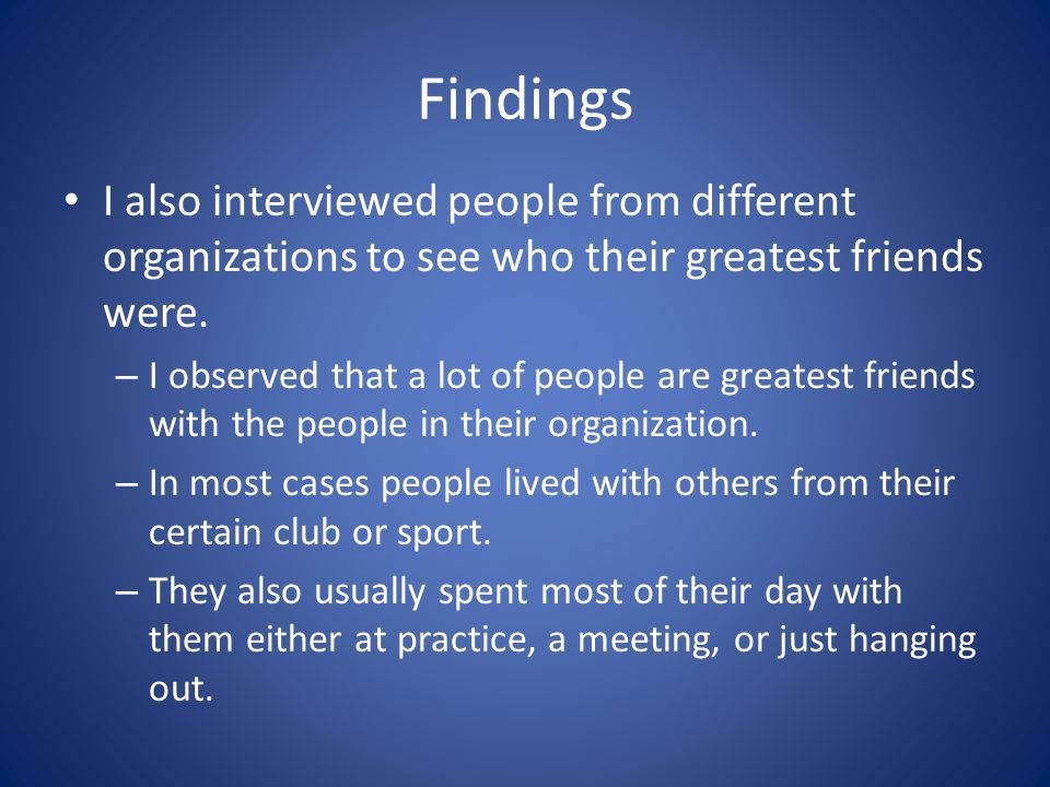 Findings I also interviewed people from different organizations to see who their greatest friends were.