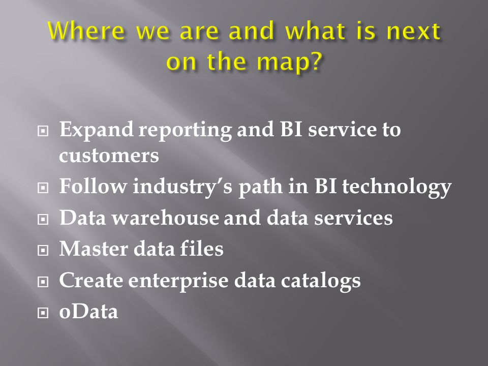  Expand reporting and BI service to customers  Follow industry's path in BI technology  Data warehouse and data services  Master data files  Create enterprise data catalogs  oData