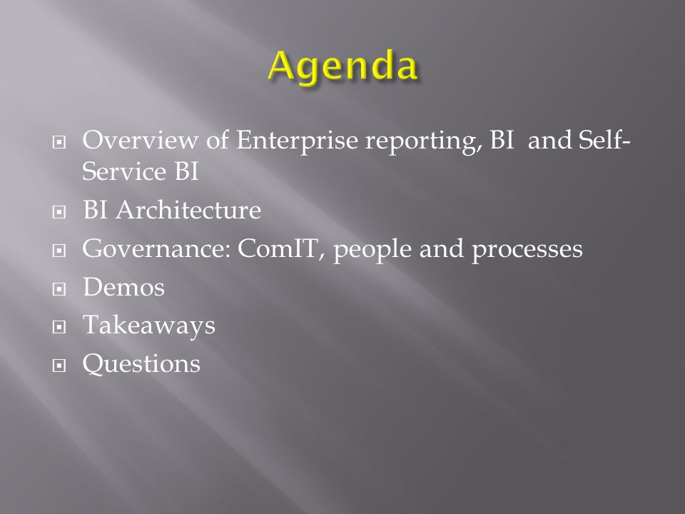  Overview of Enterprise reporting, BI and Self- Service BI  BI Architecture  Governance: ComIT, people and processes  Demos  Takeaways  Questions