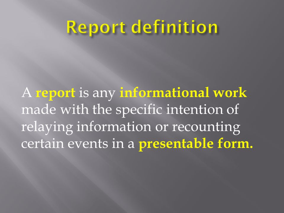 A report is any informational work made with the specific intention of relaying information or recounting certain events in a presentable form.
