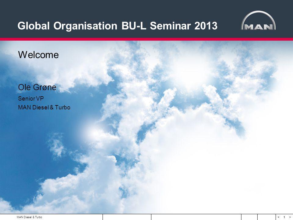 1 < >MAN Diesel & Turbo Global Organisation BU-L Seminar 2013 Welcome Ole Grøne Senior VP MAN Diesel & Turbo