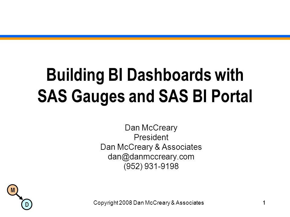M D Copyright 2008 Dan McCreary & Associates1 Building BI Dashboards with SAS Gauges and SAS BI Portal Dan McCreary President Dan McCreary & Associate