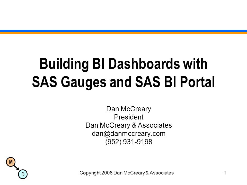 M D Copyright 2008 Dan McCreary & Associates1 Building BI Dashboards with SAS Gauges and SAS BI Portal Dan McCreary President Dan McCreary & Associates dan@danmccreary.com (952) 931-9198