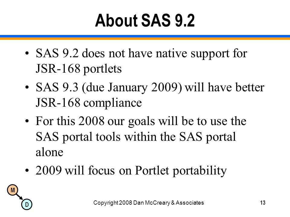 M D Copyright 2008 Dan McCreary & Associates13 About SAS 9.2 SAS 9.2 does not have native support for JSR-168 portlets SAS 9.3 (due January 2009) will have better JSR-168 compliance For this 2008 our goals will be to use the SAS portal tools within the SAS portal alone 2009 will focus on Portlet portability