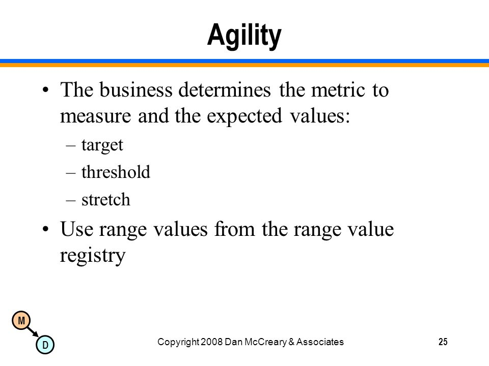 M D Copyright 2008 Dan McCreary & Associates25 Agility The business determines the metric to measure and the expected values: –target –threshold –stretch Use range values from the range value registry