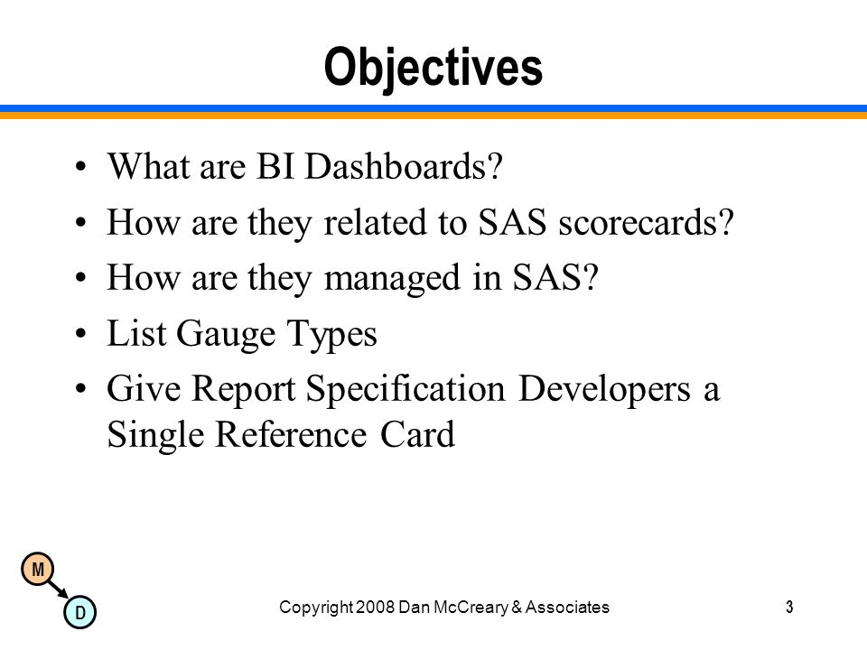 M D Copyright 2008 Dan McCreary & Associates3 Objectives What are BI Dashboards.