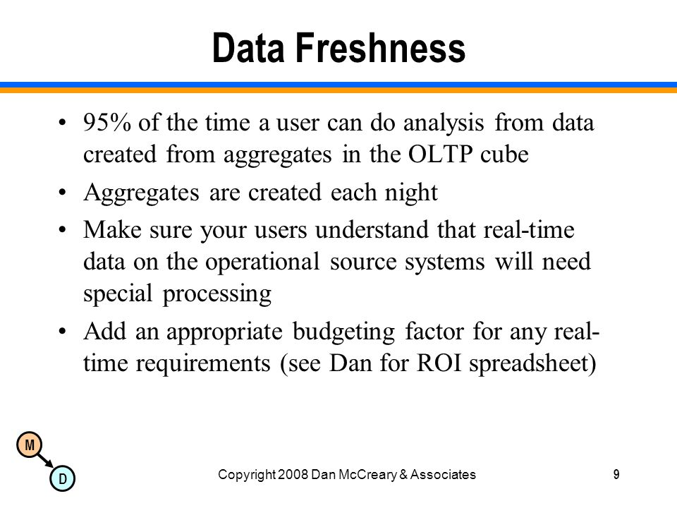 M D Copyright 2008 Dan McCreary & Associates9 Data Freshness 95% of the time a user can do analysis from data created from aggregates in the OLTP cube Aggregates are created each night Make sure your users understand that real-time data on the operational source systems will need special processing Add an appropriate budgeting factor for any real- time requirements (see Dan for ROI spreadsheet)
