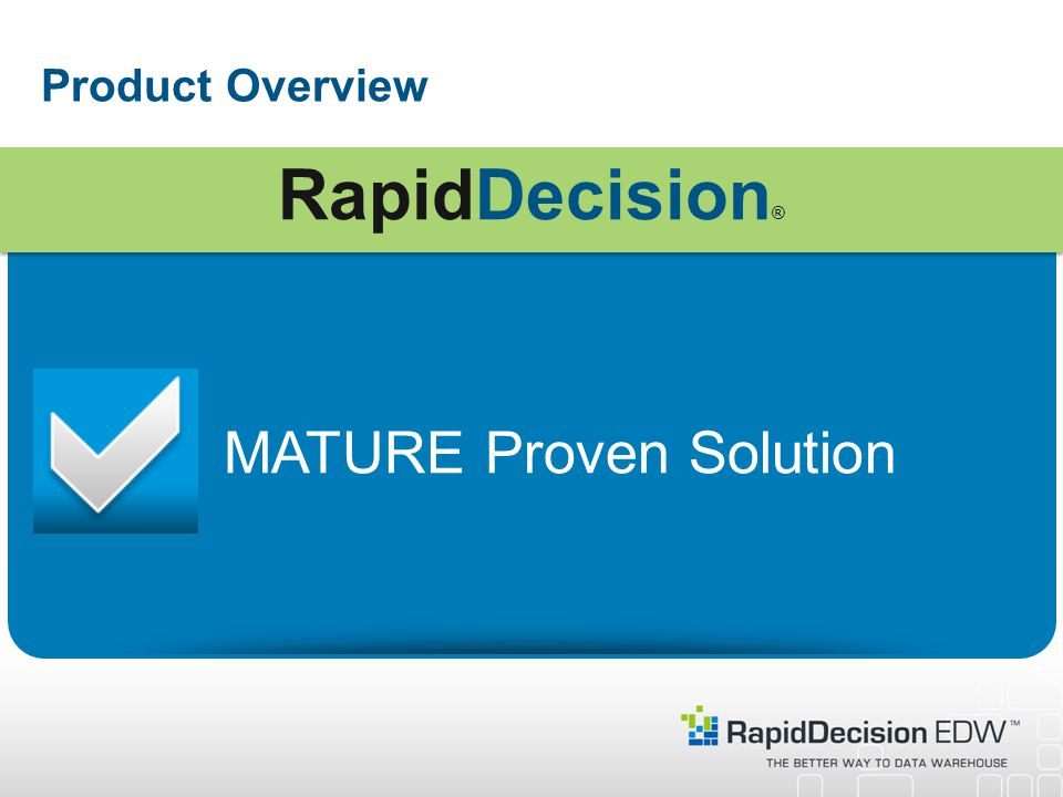 Product Overview MATURE Proven Solution RapidDecision ®