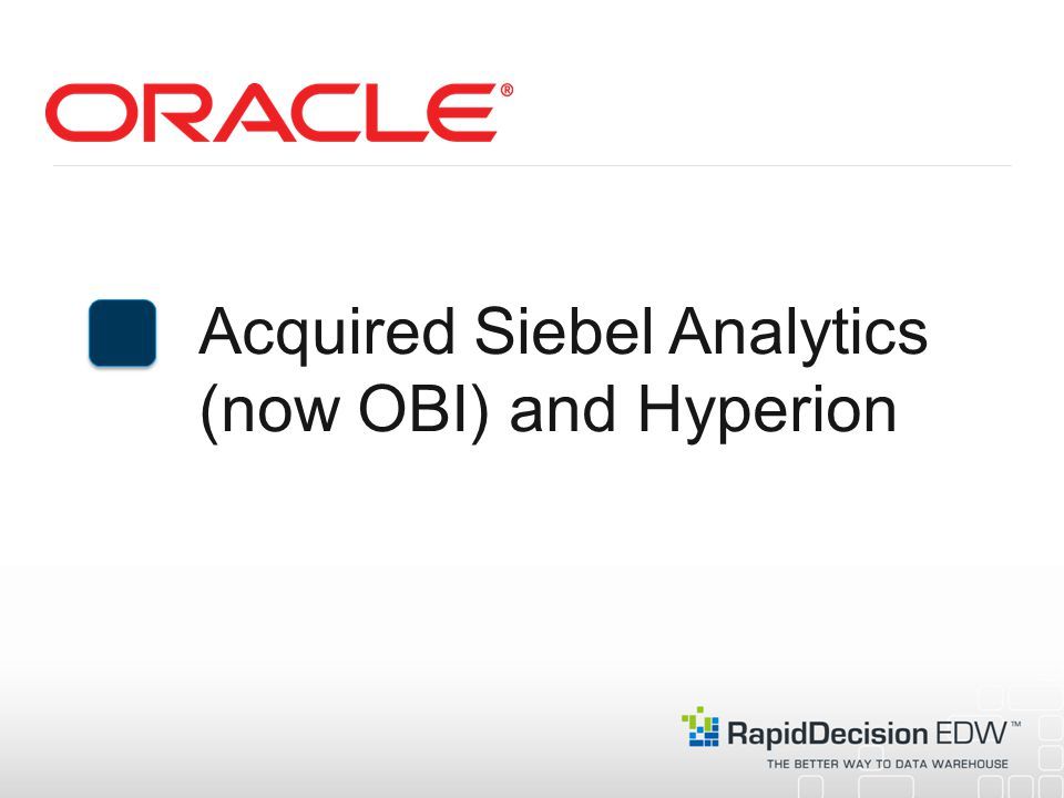 Acquired Siebel Analytics (now OBI) and Hyperion