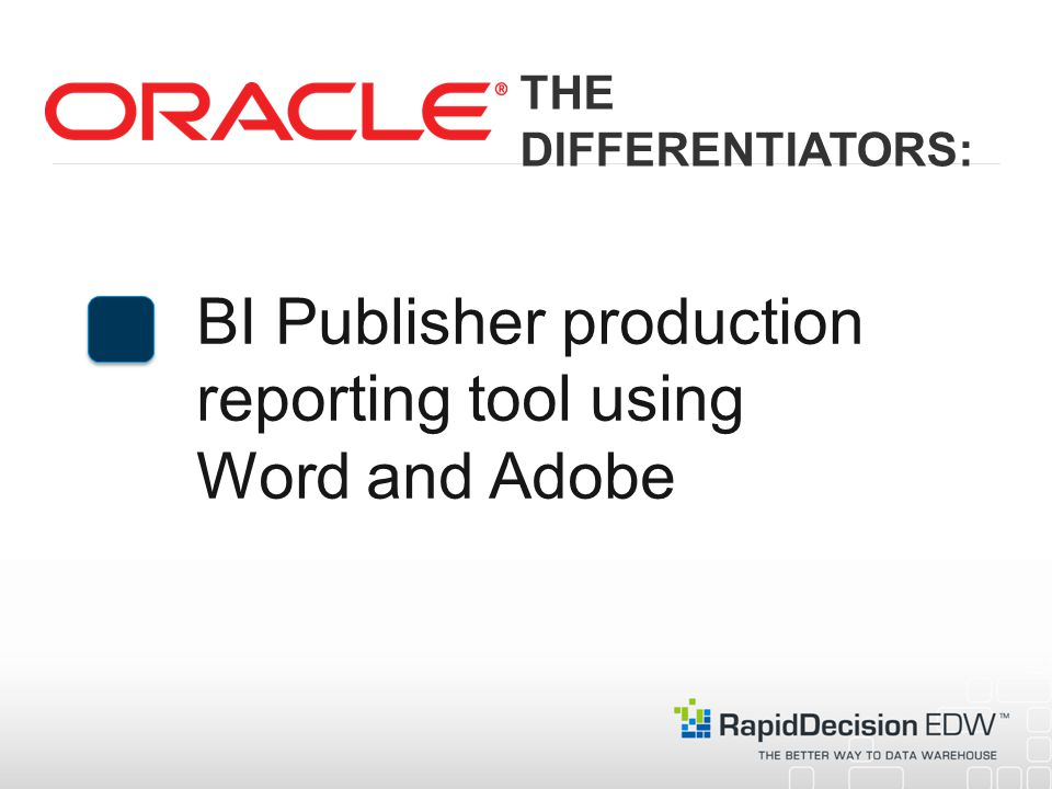 BI Publisher production reporting tool using Word and Adobe THE DIFFERENTIATORS: