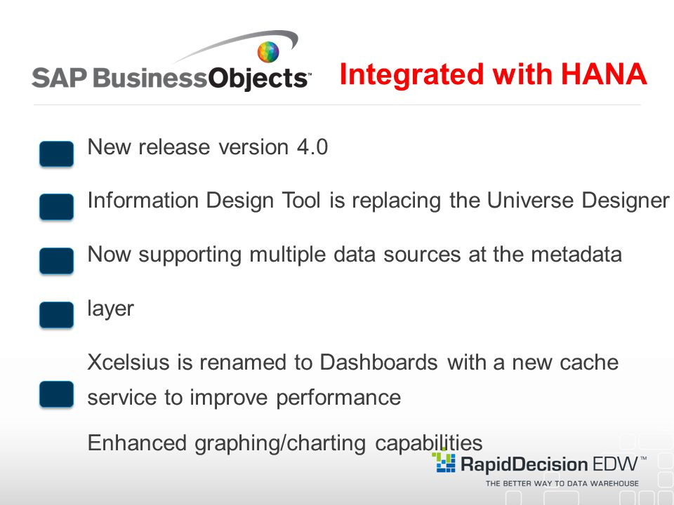New release version 4.0 Information Design Tool is replacing the Universe Designer Now supporting multiple data sources at the metadata layer Xcelsius is renamed to Dashboards with a new cache service to improve performance Enhanced graphing/charting capabilities Integrated with HANA