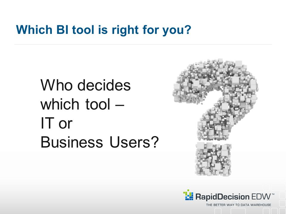 Which BI tool is right for you Who decides which tool – IT or Business Users