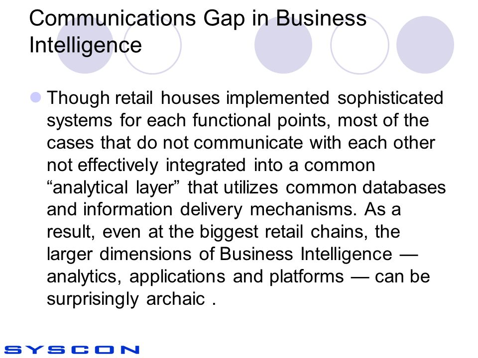 Communications Gap in Business Intelligence Though retail houses implemented sophisticated systems for each functional points, most of the cases that do not communicate with each other not effectively integrated into a common analytical layer that utilizes common databases and information delivery mechanisms.
