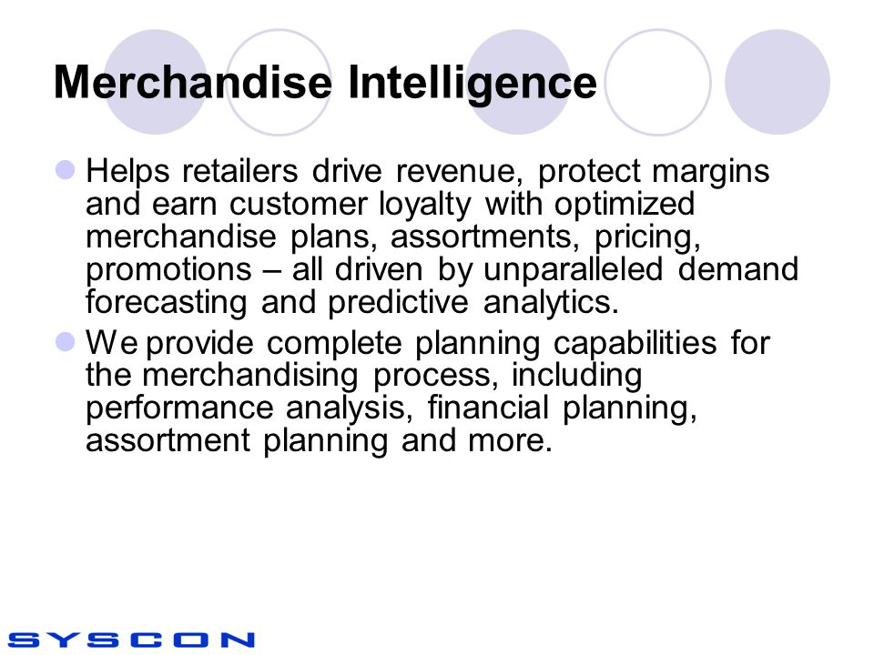 Merchandise Intelligence Helps retailers drive revenue, protect margins and earn customer loyalty with optimized merchandise plans, assortments, pricing, promotions – all driven by unparalleled demand forecasting and predictive analytics.