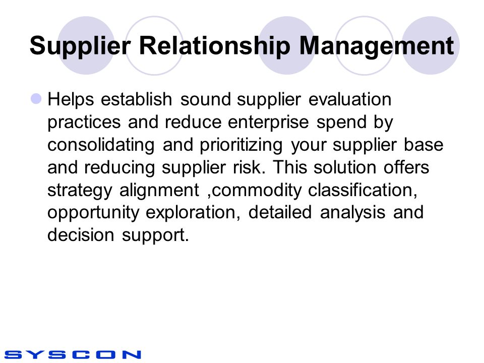 Supplier Relationship Management Helps establish sound supplier evaluation practices and reduce enterprise spend by consolidating and prioritizing your supplier base and reducing supplier risk.