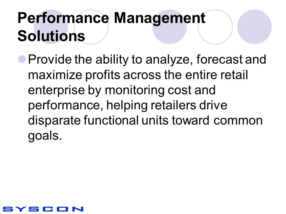Performance Management Solutions Provide the ability to analyze, forecast and maximize profits across the entire retail enterprise by monitoring cost and performance, helping retailers drive disparate functional units toward common goals.