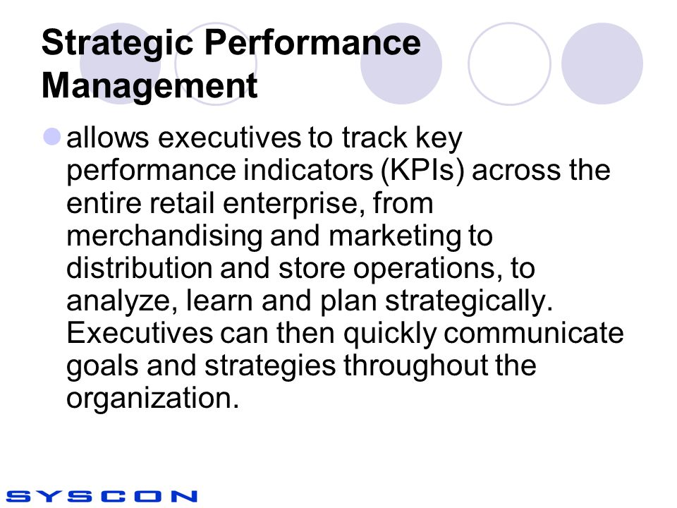 Strategic Performance Management allows executives to track key performance indicators (KPIs) across the entire retail enterprise, from merchandising and marketing to distribution and store operations, to analyze, learn and plan strategically.