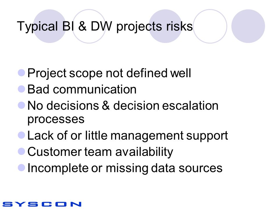 Typical BI & DW projects risks Project scope not defined well Bad communication No decisions & decision escalation processes Lack of or little management support Customer team availability Incomplete or missing data sources