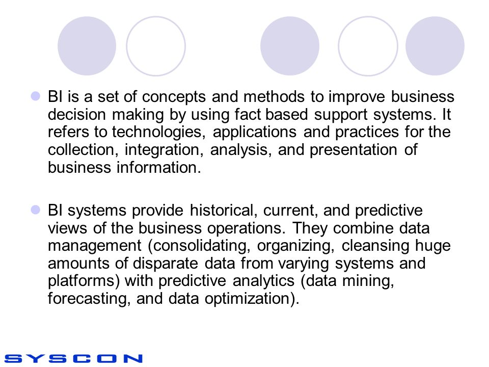 BI is a set of concepts and methods to improve business decision making by using fact based support systems.