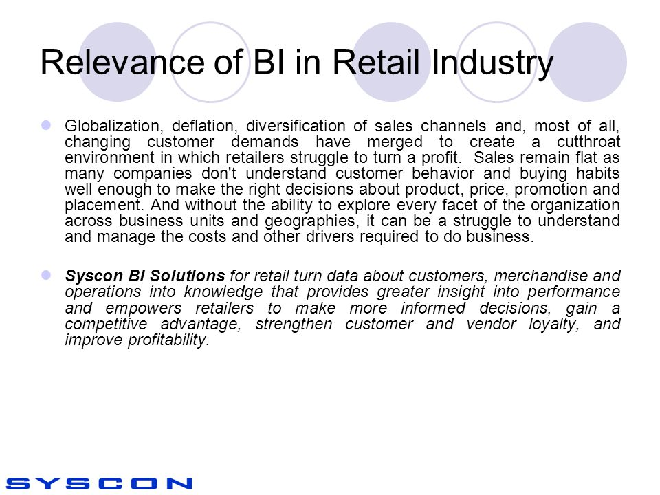 Relevance of BI in Retail Industry Globalization, deflation, diversification of sales channels and, most of all, changing customer demands have merged to create a cutthroat environment in which retailers struggle to turn a profit.