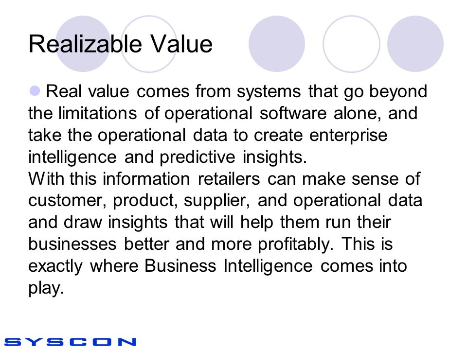 Realizable Value Real value comes from systems that go beyond the limitations of operational software alone, and take the operational data to create enterprise intelligence and predictive insights.