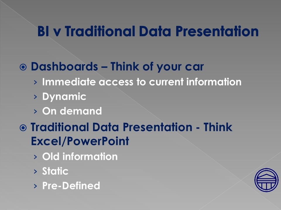  Dashboards – Think of your car › Immediate access to current information › Dynamic › On demand  Traditional Data Presentation - Think Excel/PowerPoint › Old information › Static › Pre-Defined