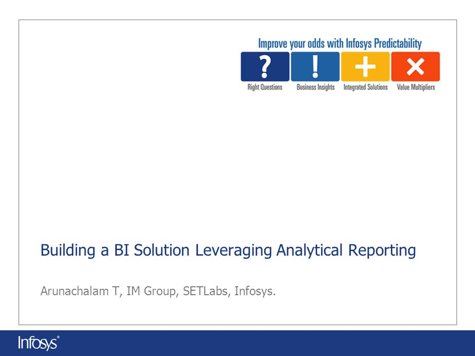 Building a BI Solution Leveraging Analytical Reporting Arunachalam T, IM Group, SETLabs, Infosys.