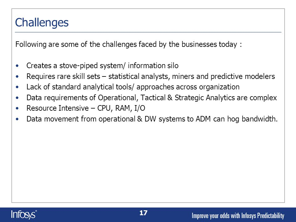 17 Challenges Following are some of the challenges faced by the businesses today : Creates a stove-piped system/ information silo Requires rare skill sets – statistical analysts, miners and predictive modelers Lack of standard analytical tools/ approaches across organization Data requirements of Operational, Tactical & Strategic Analytics are complex Resource Intensive – CPU, RAM, I/O Data movement from operational & DW systems to ADM can hog bandwidth.