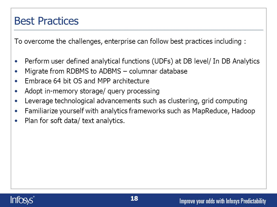 18 Best Practices To overcome the challenges, enterprise can follow best practices including : Perform user defined analytical functions (UDFs) at DB level/ In DB Analytics Migrate from RDBMS to ADBMS – columnar database Embrace 64 bit OS and MPP architecture Adopt in-memory storage/ query processing Leverage technological advancements such as clustering, grid computing Familiarize yourself with analytics frameworks such as MapReduce, Hadoop Plan for soft data/ text analytics.