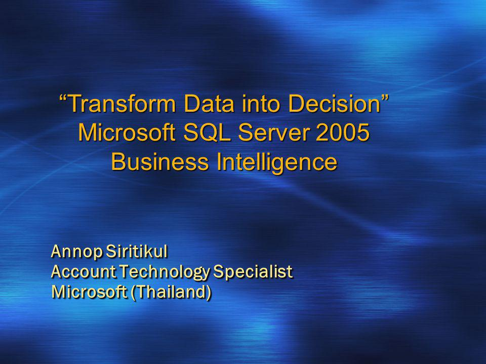 Annop Siritikul Account Technology Specialist Microsoft (Thailand) Transform Data into Decision Microsoft SQL Server 2005 Business Intelligence
