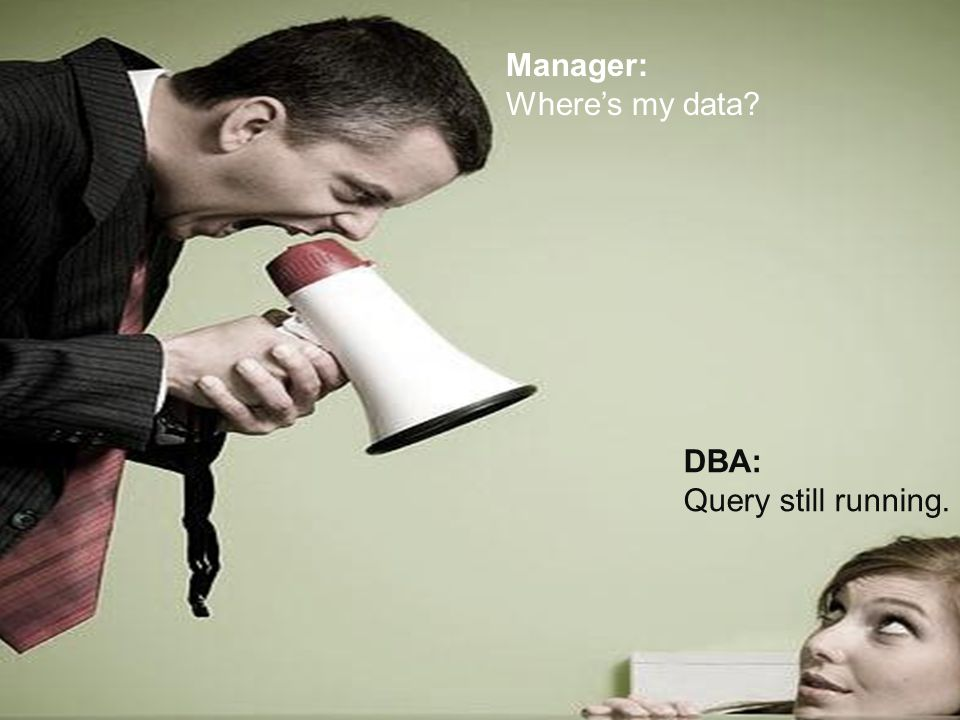 Manager: Where's my data DBA: Query still running.