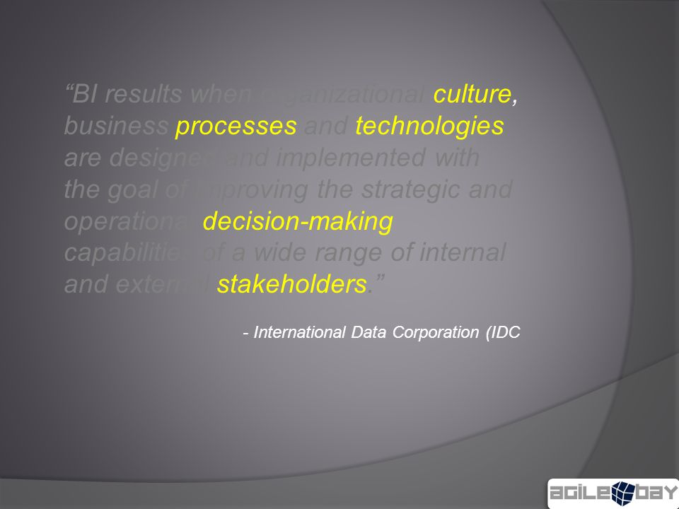 BI results when organizational culture, business processes and technologies are designed and implemented with the goal of improving the strategic and operational decision-making capabilities of a wide range of internal and external stakeholders. - International Data Corporation (IDC
