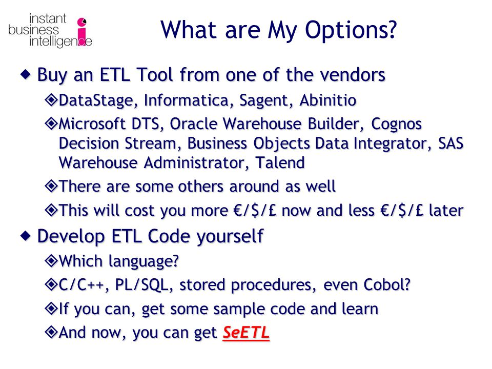  Buy an ETL Tool from one of the vendors  DataStage, Informatica, Sagent, Abinitio  Microsoft DTS, Oracle Warehouse Builder, Cognos Decision Stream