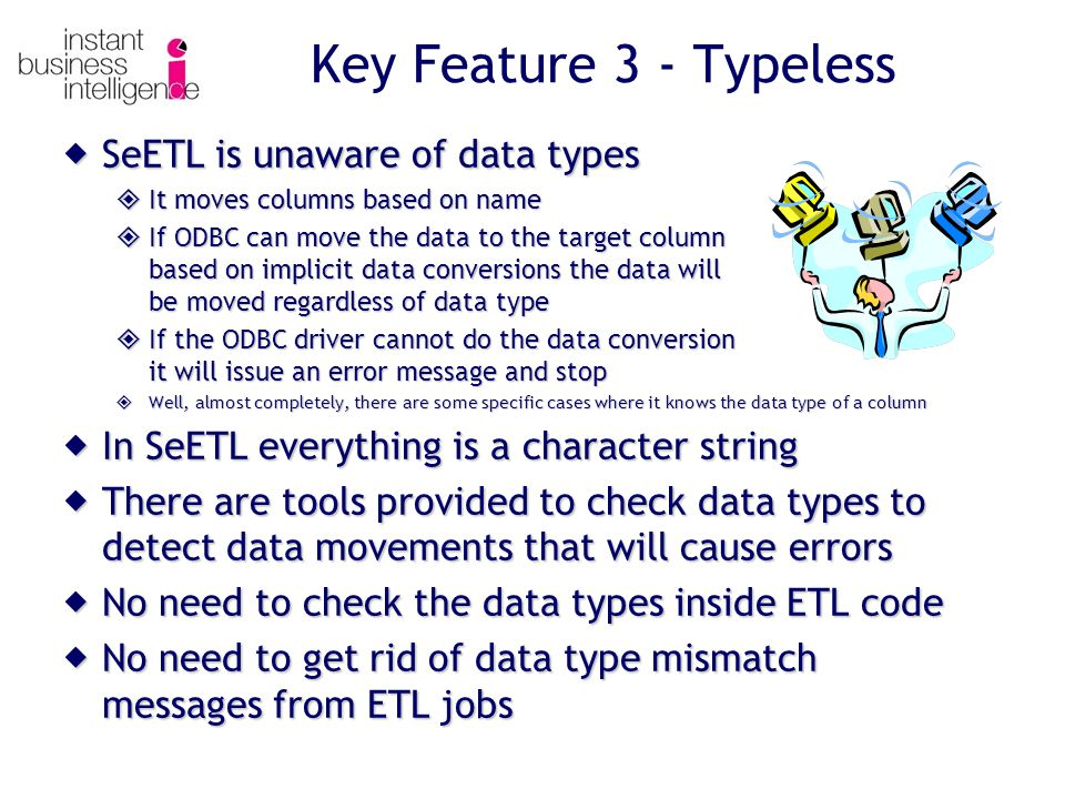 Key Feature 3 - Typeless  SeETL is unaware of data types  It moves columns based on name  If ODBC can move the data to the target column based on implicit data conversions the data will be moved regardless of data type  If the ODBC driver cannot do the data conversion it will issue an error message and stop  Well, almost completely, there are some specific cases where it knows the data type of a column  In SeETL everything is a character string  There are tools provided to check data types to detect data movements that will cause errors  No need to check the data types inside ETL code  No need to get rid of data type mismatch messages from ETL jobs