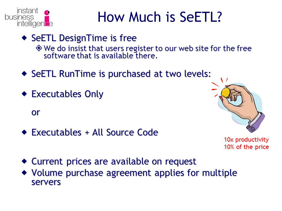  SeETL DesignTime is free  We do insist that users register to our web site for the free software that is available there.