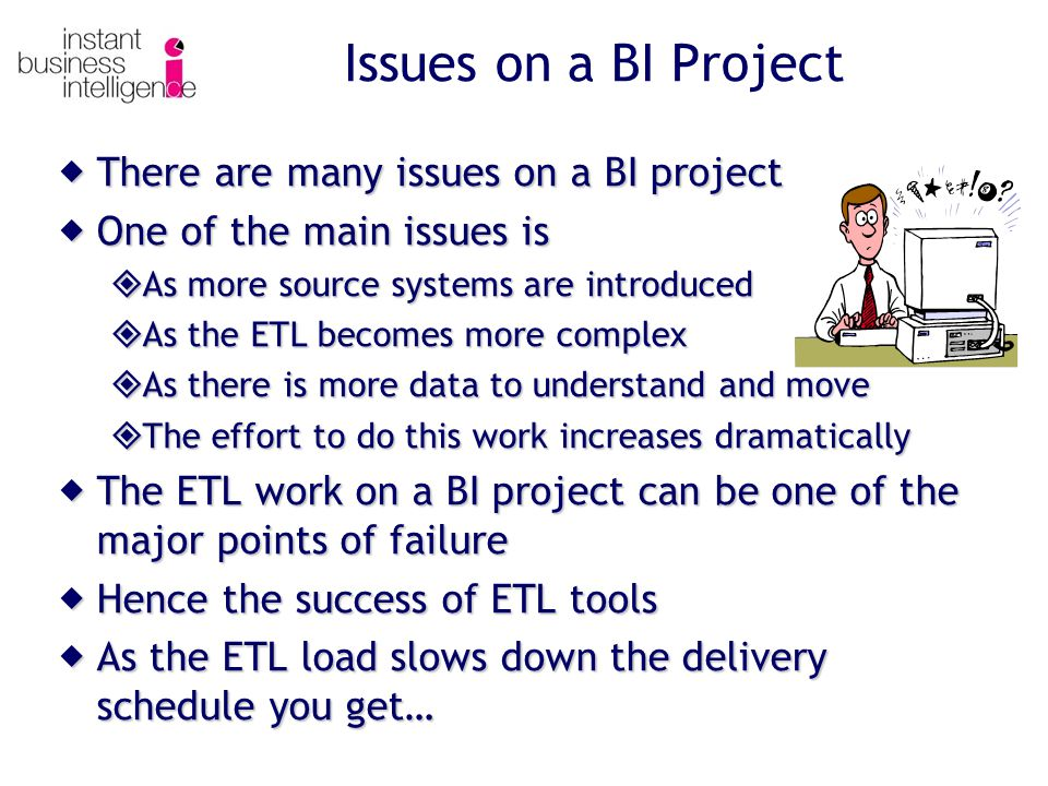 Issues on a BI Project  There are many issues on a BI project  One of the main issues is  As more source systems are introduced  As the ETL becomes more complex  As there is more data to understand and move  The effort to do this work increases dramatically  The ETL work on a BI project can be one of the major points of failure  Hence the success of ETL tools  As the ETL load slows down the delivery schedule you get…