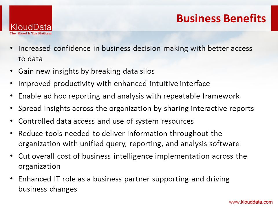 Business Benefits Increased confidence in business decision making with better access to data Gain new insights by breaking data silos Improved productivity with enhanced intuitive interface Enable ad hoc reporting and analysis with repeatable framework Spread insights across the organization by sharing interactive reports Controlled data access and use of system resources Reduce tools needed to deliver information throughout the organization with unified query, reporting, and analysis software Cut overall cost of business intelligence implementation across the organization Enhanced IT role as a business partner supporting and driving business changes