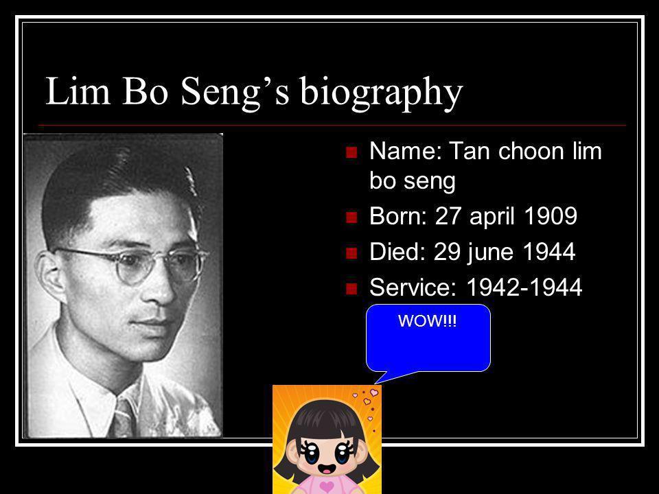 Lim Bo Seng's biography Name: Tan choon lim bo seng Born: 27 april 1909 Died: 29 june 1944 Service: 1942-1944 WOW!!!