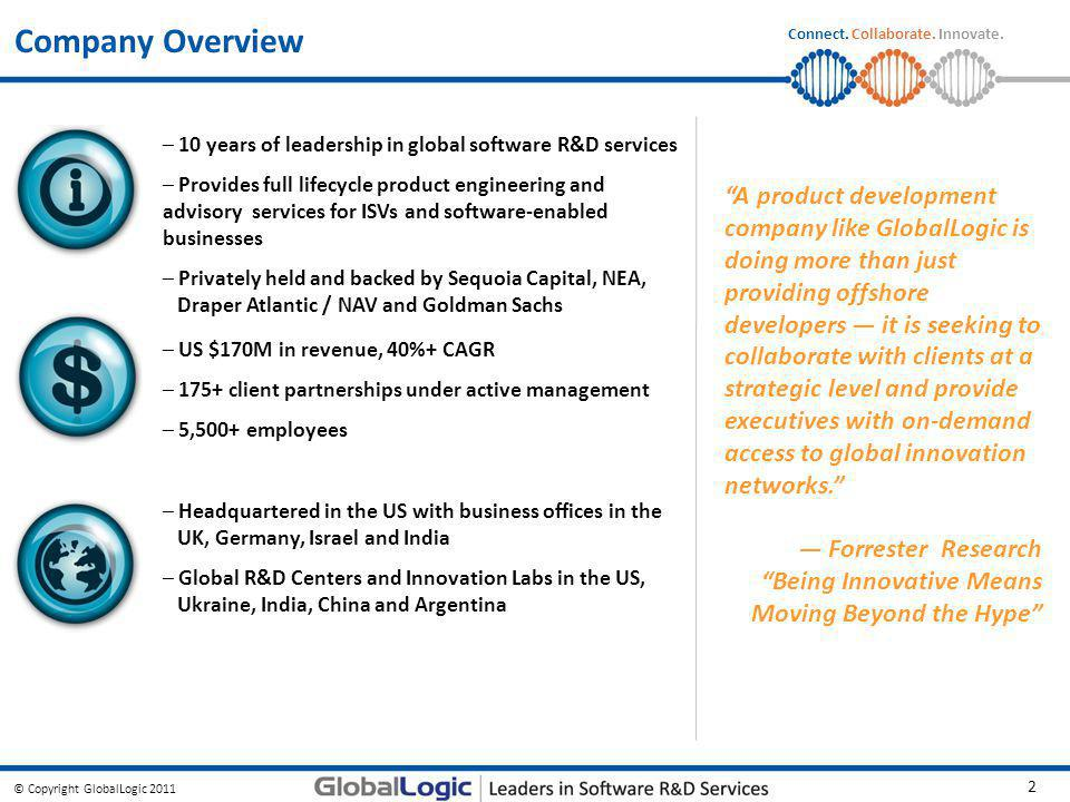 © Copyright GlobalLogic 2011 2 Connect. Collaborate. Innovate. Company Overview – US $170M in revenue, 40%+ CAGR – 175+ client partnerships under acti