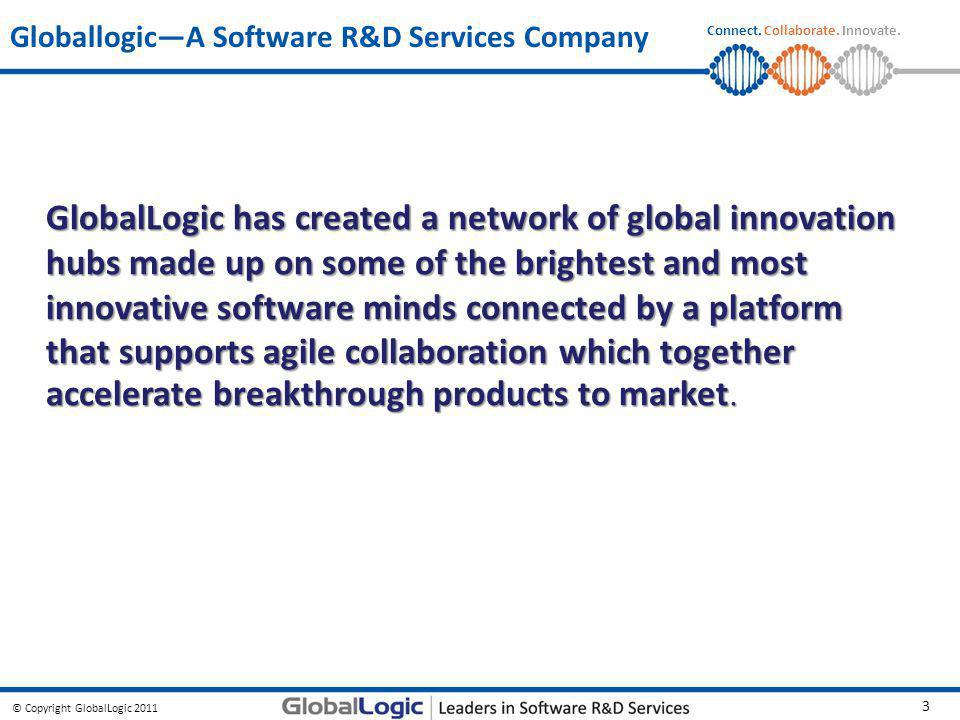 © Copyright GlobalLogic 2011 3 Connect. Collaborate. Innovate. Globallogic—A Software R&D Services Company GlobalLogic has created a network of global