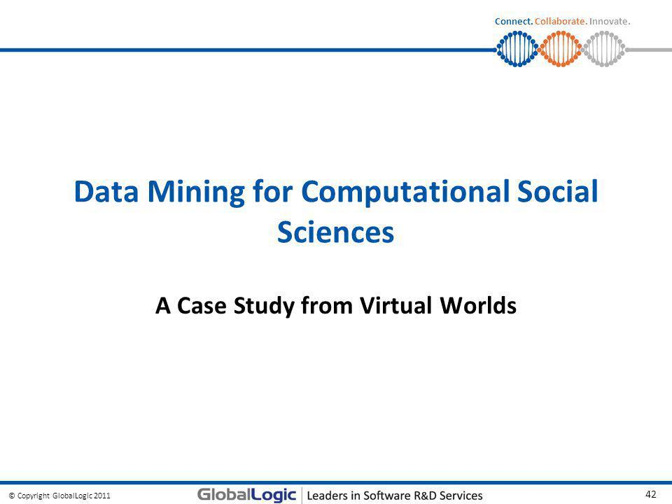 © Copyright GlobalLogic 2011 42 Connect. Collaborate. Innovate. Data Mining for Computational Social Sciences A Case Study from Virtual Worlds