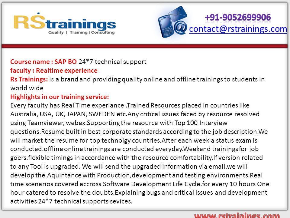 Course name : SAP BO 24*7 technical support faculty : Realtime experience Rs Trainings: is a brand and providing quality online and offline trainings to students in world wide Highlights in our training service: Every faculty has Real Time experiance.Trained Resources placed in countries like Australia, USA, UK, JAPAN, SWEDEN etc.Any critical issues faced by resource resolved using Teamviewer, webex.Supporting the resource with Top 100 Interview questions.Resume built in best corporate standards according to the job description.We will market the resume for top technolgy countries.After each week a status exam is conducted.offline online trainings are conducted everyday.Weekend trainings for job goers.flexible timings in accordance with the resource comfortability.If version related to any Tool is upgraded.