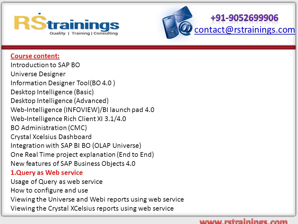 Course content: Introduction to SAP BO Universe Designer Information Designer Tool(BO 4.0 ) Desktop Intelligence (Basic) Desktop Intelligence (Advanced) Web-Intelligence (INFOVIEW)/BI launch pad 4.0 Web-Intelligence Rich Client XI 3.1/4.0 BO Administration (CMC) Crystal Xcelsius Dashboard Integration with SAP BI BO (OLAP Universe) One Real Time project explanation (End to End) New features of SAP Business Objects 4.0 1.Query as Web service Usage of Query as web service How to configure and use Viewing the Universe and Webi reports using web service Viewing the Crystal XCelsius reports using web service